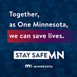 Together, as One Minnesota, we can save lives. Stay Safe MN.